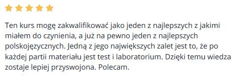 Ten kurs mogę zakwalifikować jako jeden z najlepszych z jakimi miałem do czynienia, a już na pewno jeden z najlepszych polskojęzycznych. Jedną z jego największych zalet jest to, że po każdej partii materiału jest test i laboratorium. Dzięki temu wiedza zostaje lepiej przyswojona. Polecam.