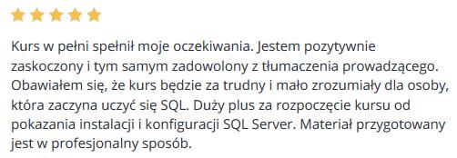 Kurs w pełni spełnił moje oczekiwania. Jestem pozytywnie zaskoczony i tym samym zadowolony z tłumaczenia prowadzącego. Obawiałem się, że kurs będzie za trudny i mało zrozumiały dla osoby, która zaczyna uczyć się SQL. Duży plus za rozpoczęcie kursu od pokazania instalacji i konfiguracji SQL Server. Materiał przygotowany jest w profesjonalny sposób.