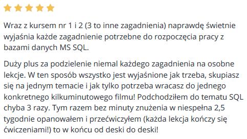 Wraz z kursem nr 1 i 2 (3 to inne zagadnienia) naprawdę świetnie wyjaśnia każde zagadnienie potrzebne do rozpoczęcia pracy z bazami danych MS SQL. Duży plus za podzielenie niemal każdego zagadnienia na osobne lekcje. W ten sposób wszystko jest wyjaśnione jak trzeba, skupiasz się na jednym temacie i jak tylko potrzeba wracasz do jednego konkretnego kilkuminutowego filmu! Podchodziłem do tematu SQL chyba 3 razy. Tym razem bez minuty znużenia w niespełna 2,5 tygodnie opanowałem i przećwiczyłem (każda lekcja kończy się ćwiczeniami!) to w końcu od deski do deski!