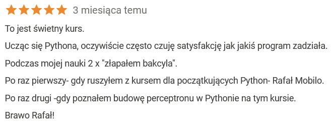 """Przemysław Pałczyński Ocena: 5,0 na 5 3 miesiąca temu To jest świetny kurs. Ucząc się Pythona, oczywiście często czuję satysfakcję jak jakiś program zadziała. Podczas mojej nauki 2 x """"złapałem bakcyla"""". Po raz pierwszy- gdy ruszyłem z kursem dla początkujących Python- Rafał Mobilo. Po raz drugi -gdy poznałem budowę perceptronu w Pythonie na tym kursie. Brawo Rafał!"""