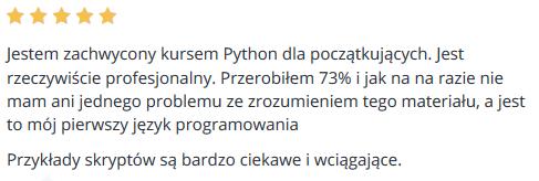 Jestem zachwycony kursem Python dla początkujących. Jest rzeczywiście profesjonalny. Przerobiłem 73% i jak na na razie nie mam ani jednego problemu ze zrozumieniem tego materiału, a jest to mój pierwszy język programowania Przykłady skryptów są bardzo ciekawe i wciągające.