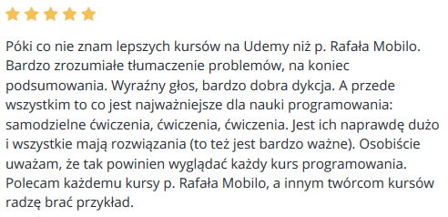 Póki co nie znam lepszych kursów na Udemy niż p. Rafała Mobilo. Bardzo zrozumiałe tłumaczenie problemów, na koniec podsumowania. Wyraźny głos, bardzo dobra dykcja. A przede wszystkim to co jest najważniejsze dla nauki programowania: samodzielne ćwiczenia, ćwiczenia, ćwiczenia. Jest ich naprawdę dużo i wszystkie mają rozwiązania (to też jest bardzo ważne). Osobiście uważam, że tak powinien wyglądać każdy kurs programowania. Polecam każdemu kursy p. Rafała Mobilo, a innym twórcom kursów radzę brać przykład.